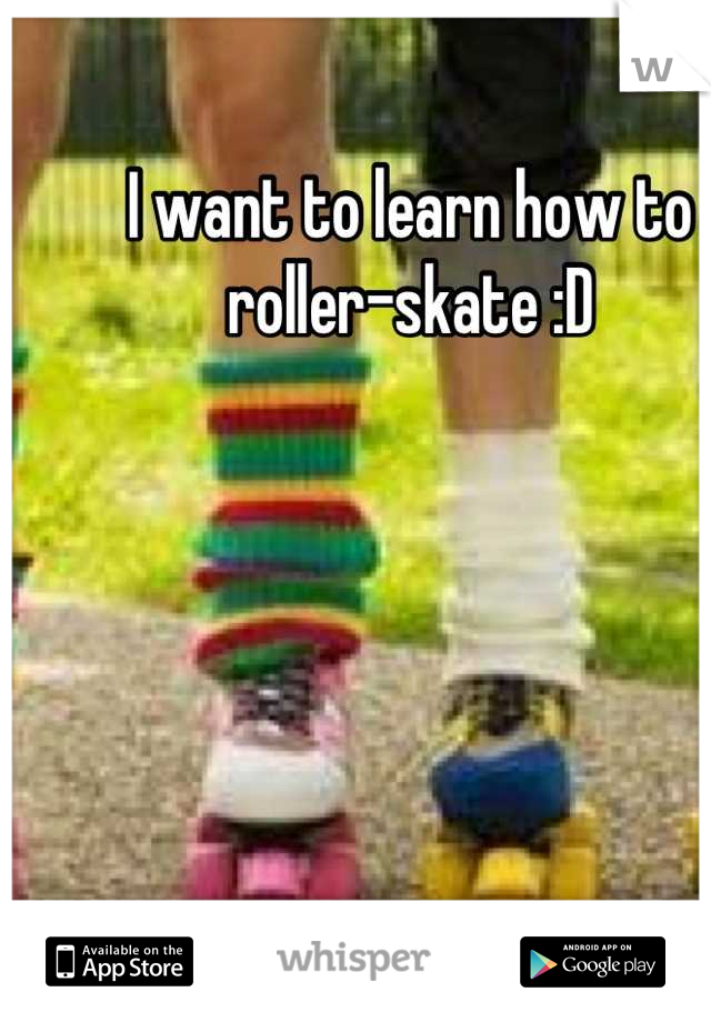 I want to learn how to roller-skate :D