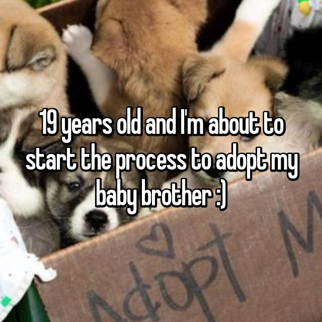 19 years old and I'm about to start the process to adopt my baby brother :)
