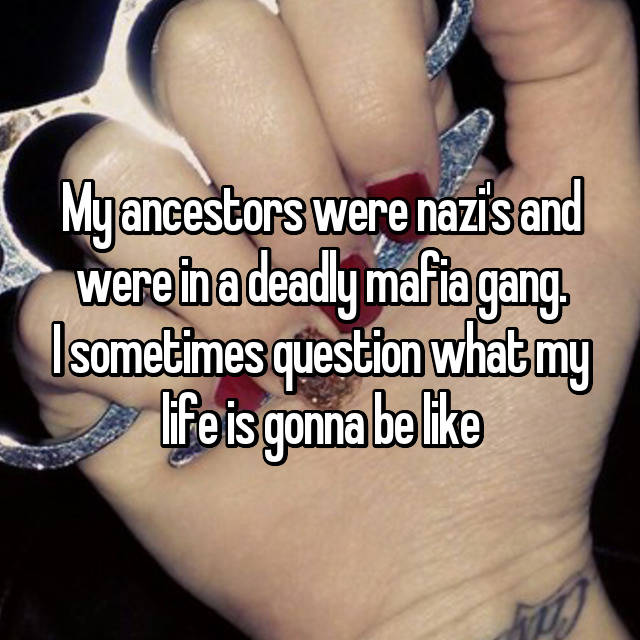 My ancestors were nazi's and were in a deadly mafia gang. I sometimes question what my life is gonna be like