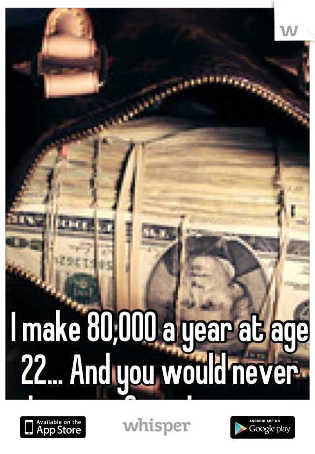 I make 80,000 a year at age 22... And you would never know it if you knew me.