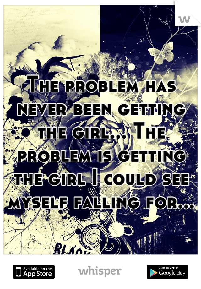 The problem has never been getting the girl... The problem is getting the girl I could see myself falling for...