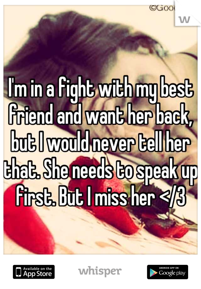 I'm in a fight with my best friend and want her back, but I would never tell her that. She needs to speak up first. But I miss her </3