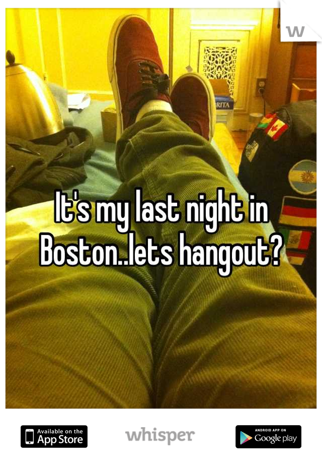It's my last night in Boston..lets hangout?