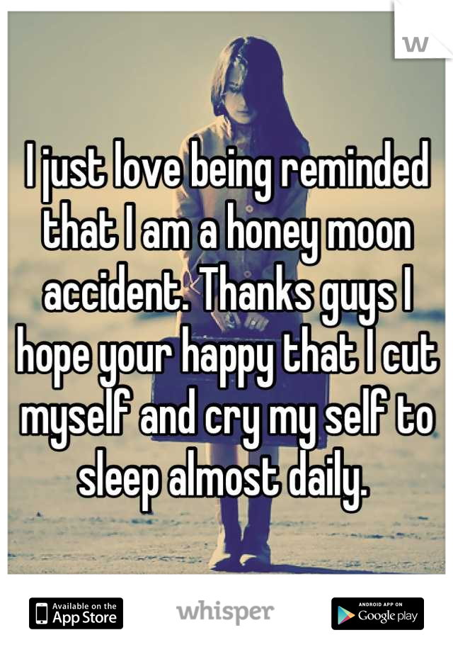 I just love being reminded that I am a honey moon accident. Thanks guys I hope your happy that I cut myself and cry my self to sleep almost daily.