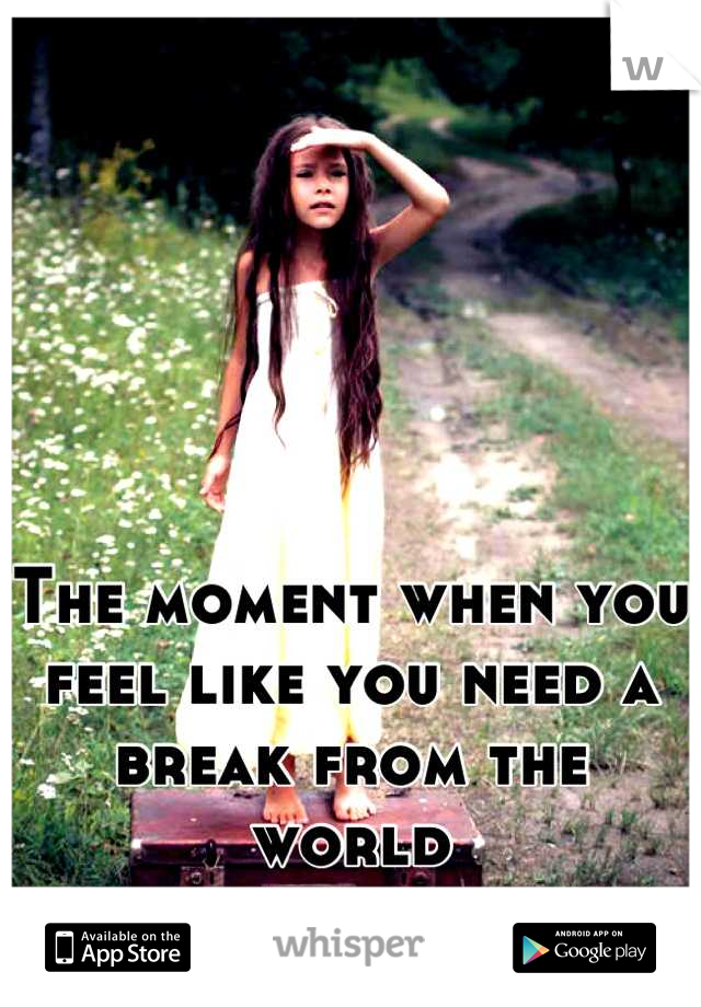 The moment when you feel like you need a break from the world