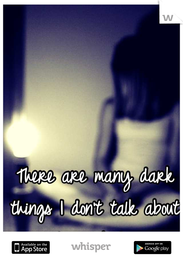 There are many dark things I don't talk about to anybody