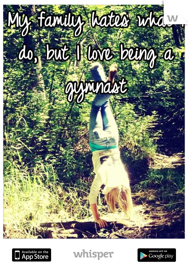 My family hates what I do, but I love being a gymnast