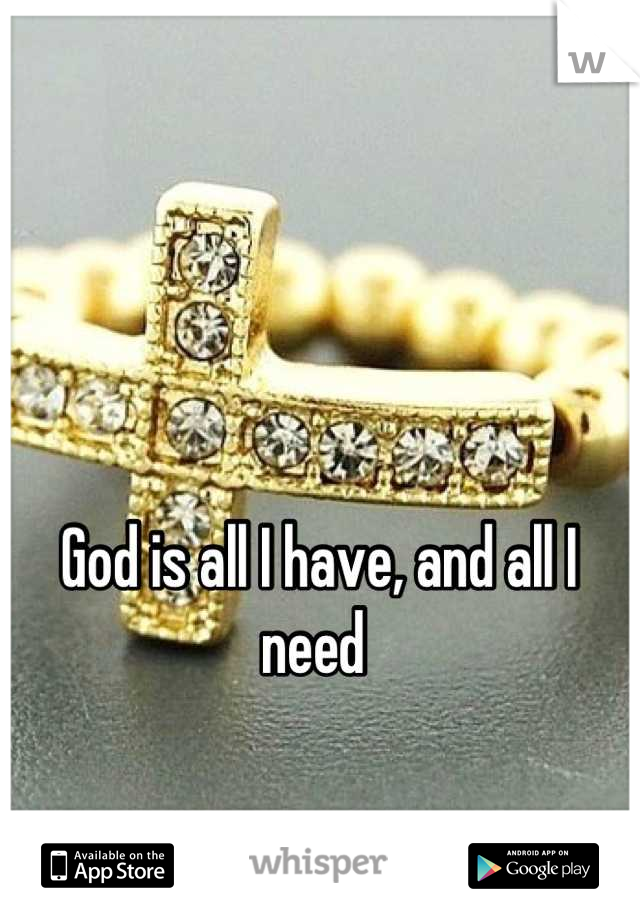 God is all I have, and all I need