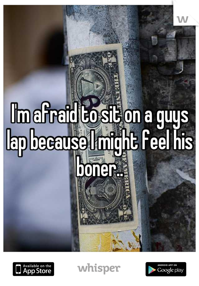 I'm afraid to sit on a guys lap because I might feel his boner..