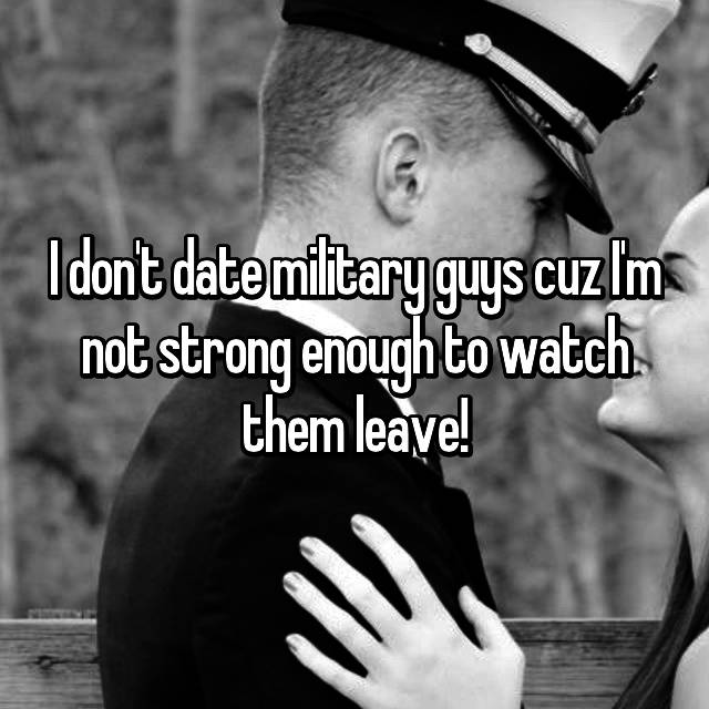 I don't date military guys cuz I'm not strong enough to watch them leave!