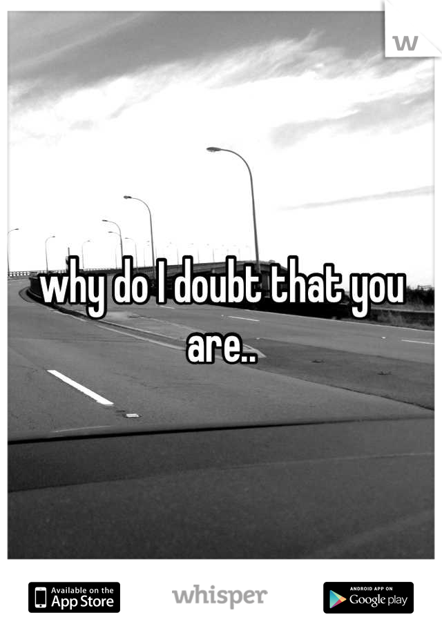 why do I doubt that you are..