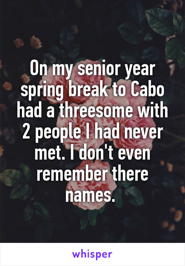 On my senior year spring break to Cabo had a threesome with 2 people I had never met. I don't even remember there names.