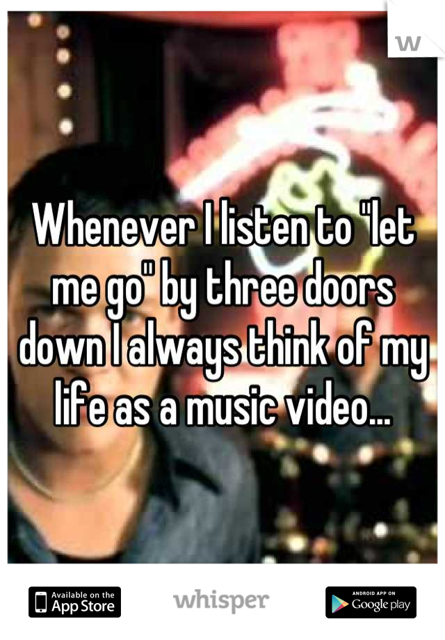 "Whenever I listen to ""let me go"" by three doors down I always think of my life as a music video..."