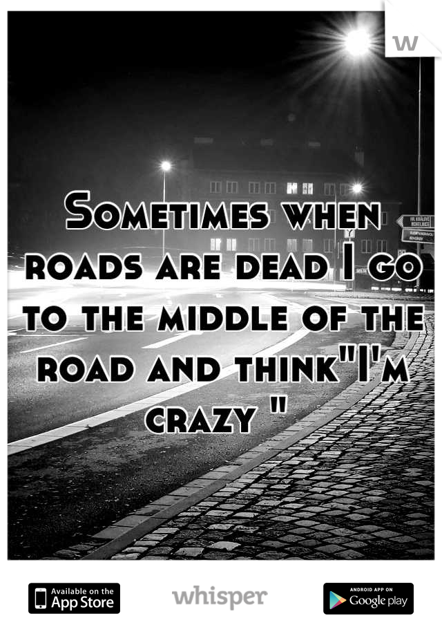 """Sometimes when roads are dead I go to the middle of the road and think""""I'm crazy """""""