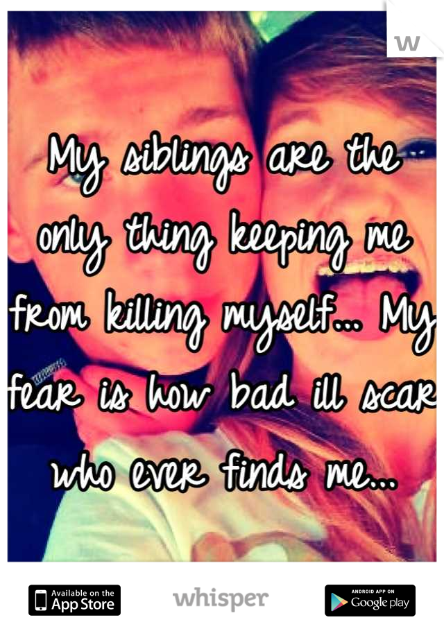 My siblings are the only thing keeping me from killing myself... My fear is how bad ill scar who ever finds me...