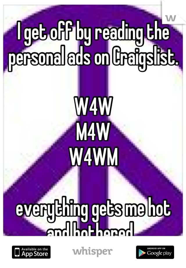 I get off by reading the personal ads on Craigslist.   W4W M4W W4WM  everything gets me hot and bothered.