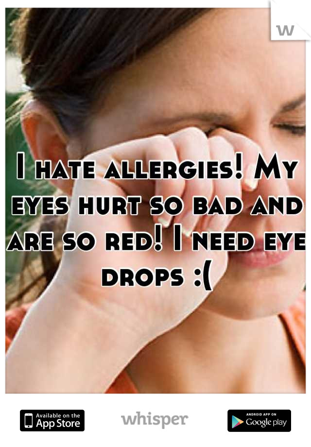 I hate allergies! My eyes hurt so bad and are so red! I need eye drops :(