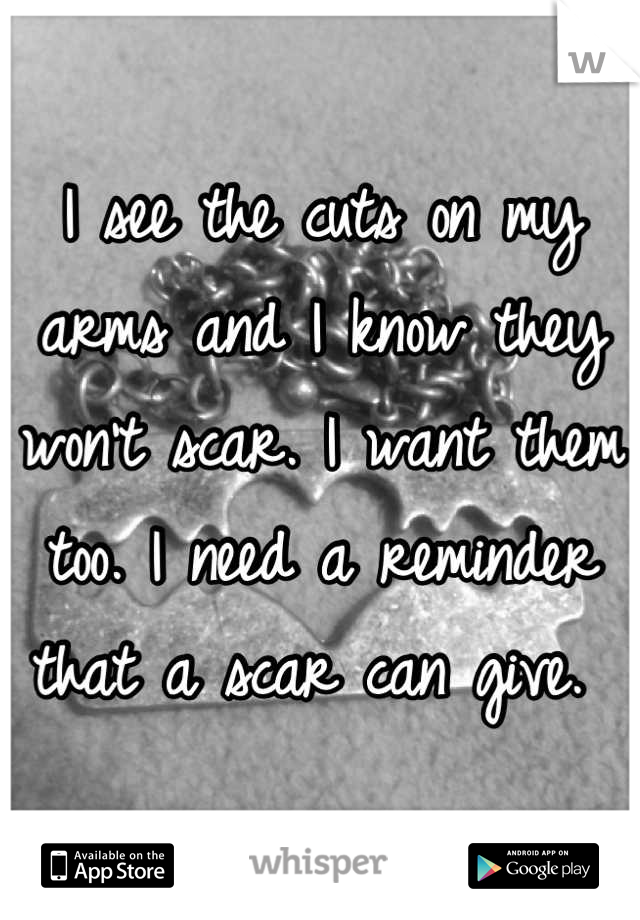 I see the cuts on my arms and I know they won't scar. I want them too. I need a reminder that a scar can give.