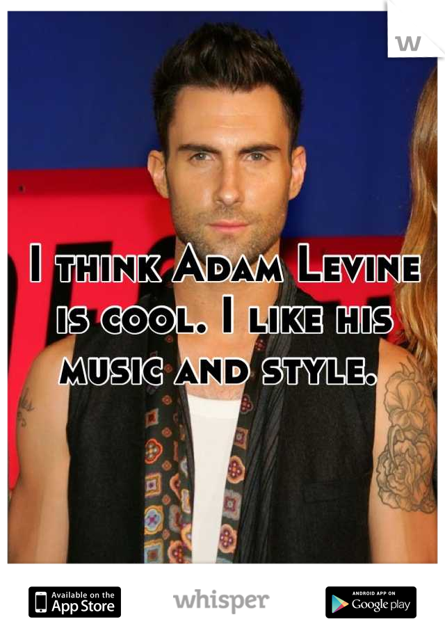 I think Adam Levine is cool. I like his music and style.