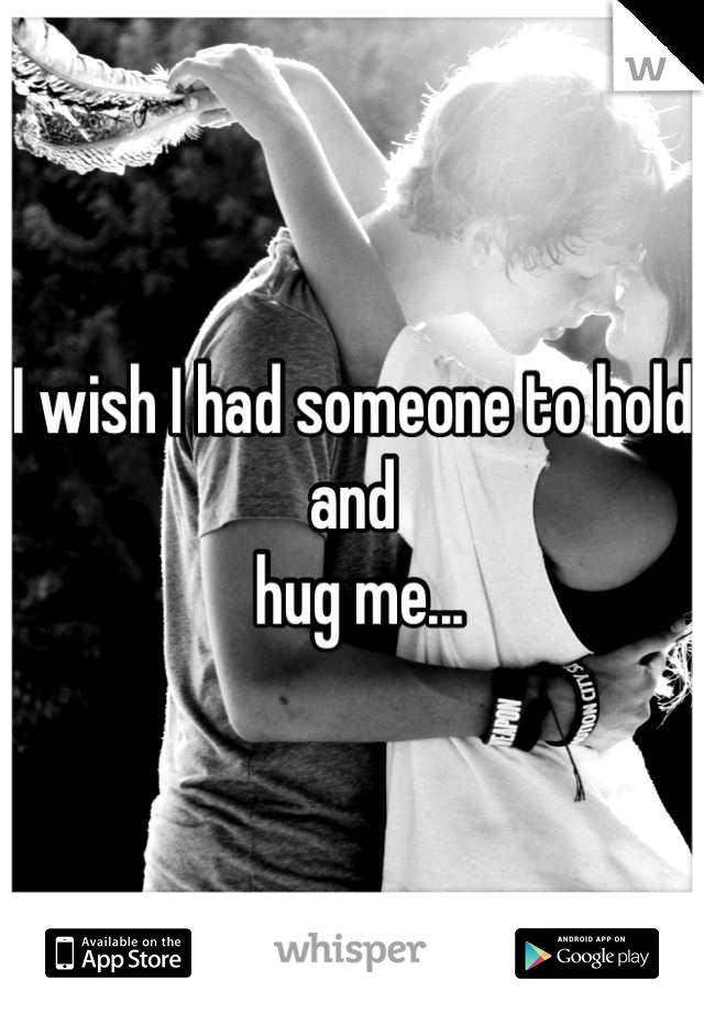 I wish I had someone to hold and  hug me...