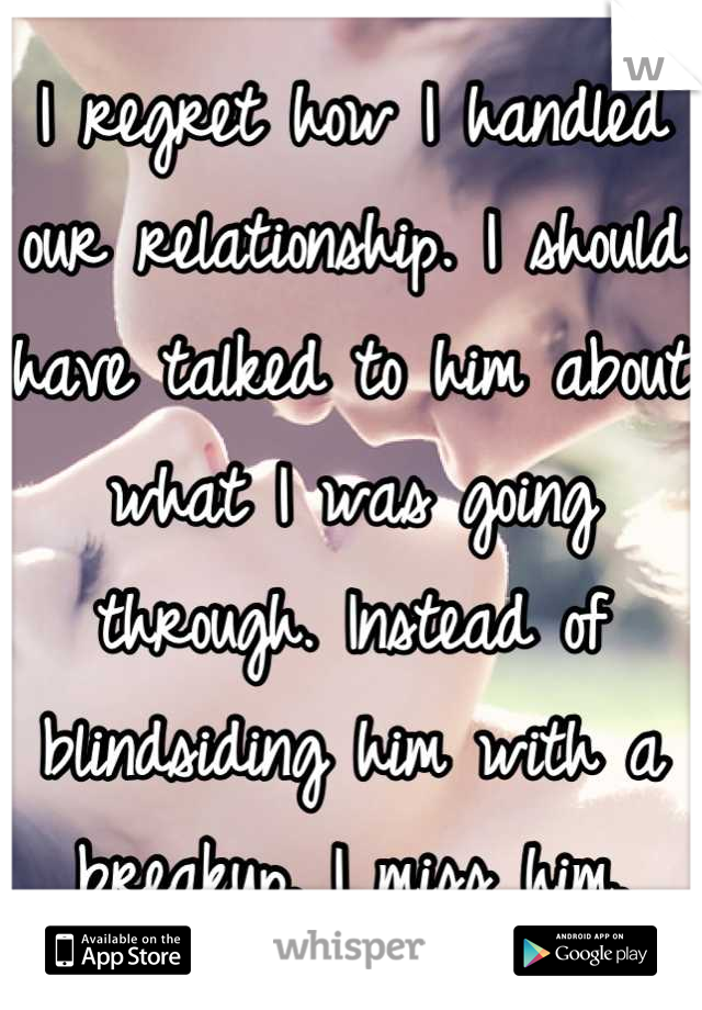 I regret how I handled our relationship. I should have talked to him about what I was going through. Instead of blindsiding him with a breakup. I miss him.