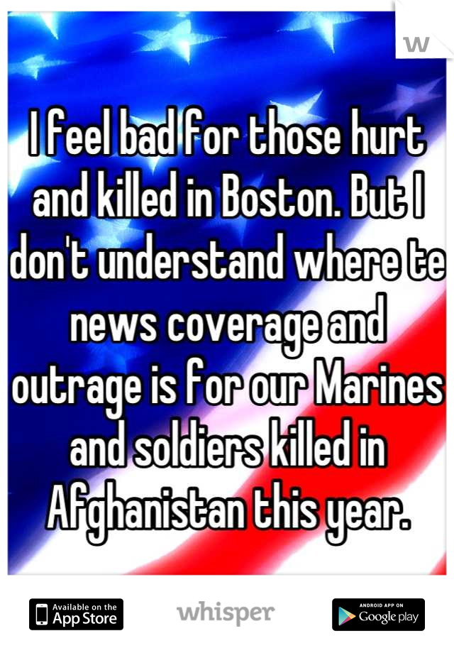 I feel bad for those hurt and killed in Boston. But I don't understand where te news coverage and outrage is for our Marines and soldiers killed in Afghanistan this year.