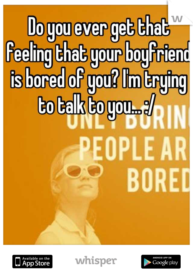 Do you ever get that feeling that your boyfriend is bored of you? I'm trying to talk to you... :/
