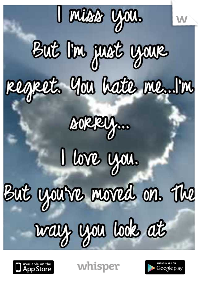 I miss you. But I'm just your regret. You hate me...I'm sorry... I love you.  But you've moved on. The way you look at her...everyone knows. :(