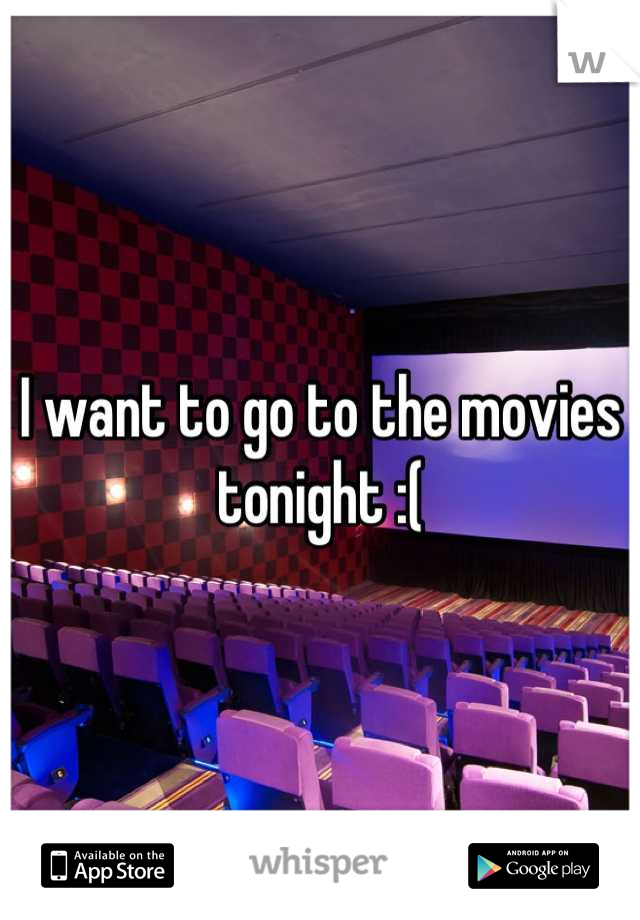 I want to go to the movies tonight :(