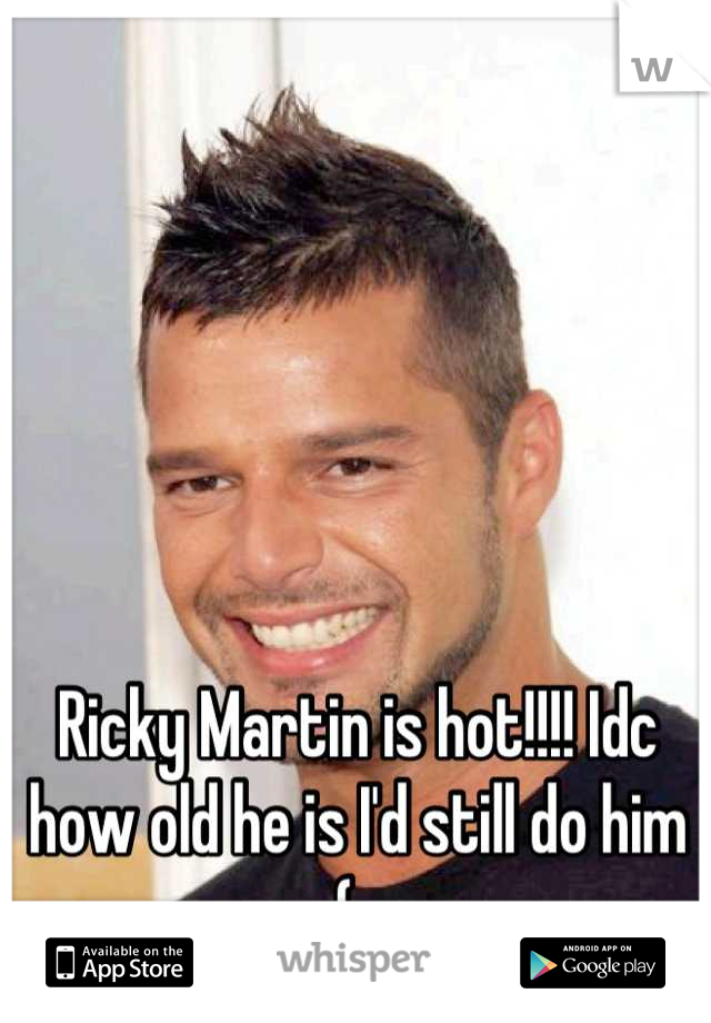 Ricky Martin is hot!!!! Idc how old he is I'd still do him (: