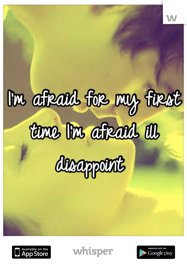 I'm afraid for my first time I'm afraid ill disappoint