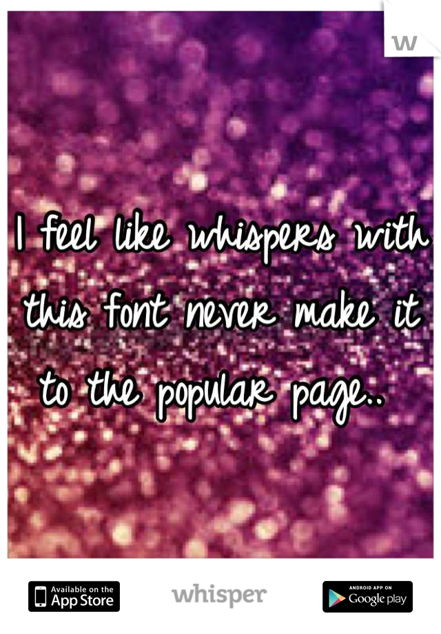 I feel like whispers with this font never make it to the popular page..