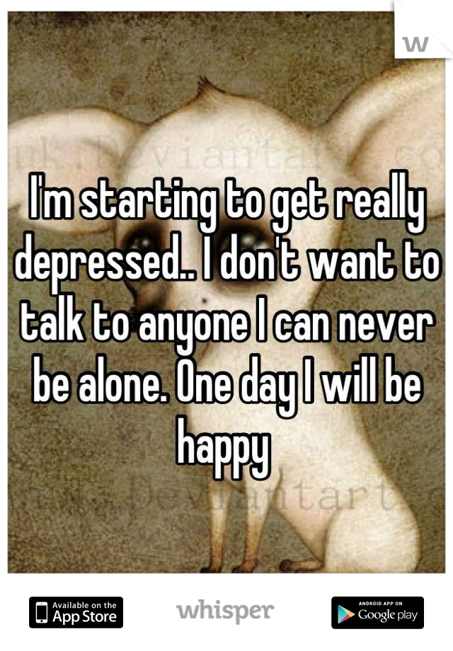 I'm starting to get really depressed.. I don't want to talk to anyone I can never be alone. One day I will be happy