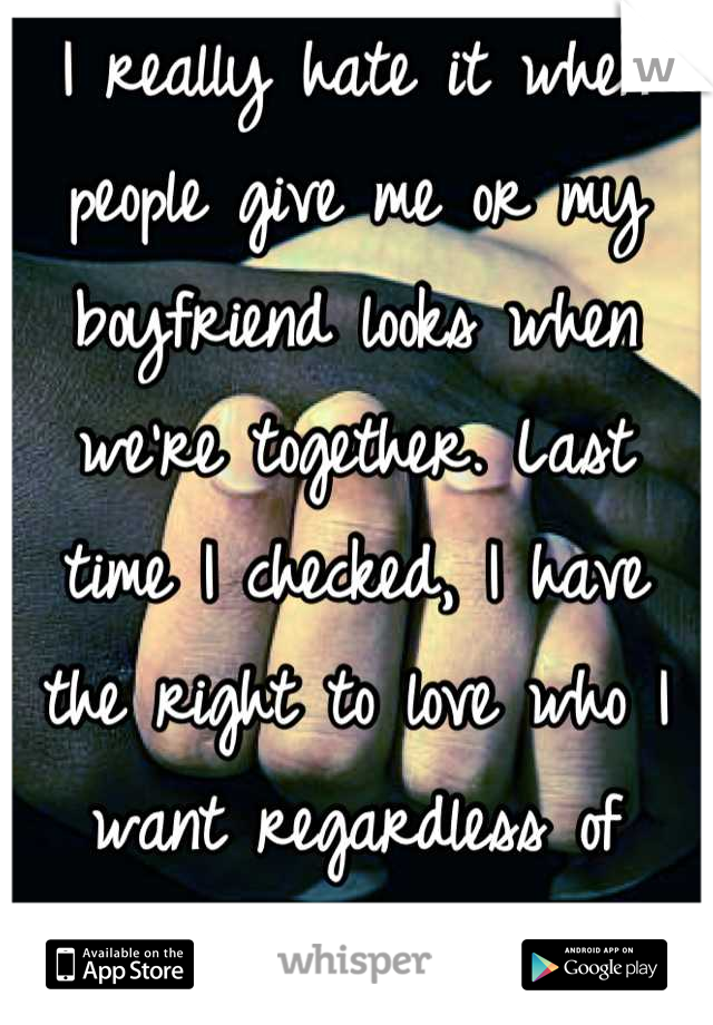 I really hate it when people give me or my boyfriend looks when we're together. Last time I checked, I have the right to love who I want regardless of their race.