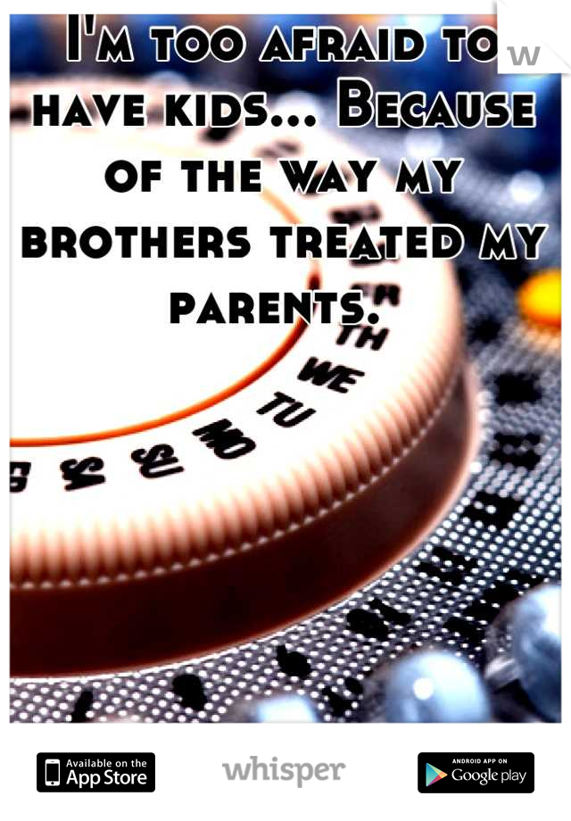 I'm too afraid to have kids... Because of the way my brothers treated my parents.