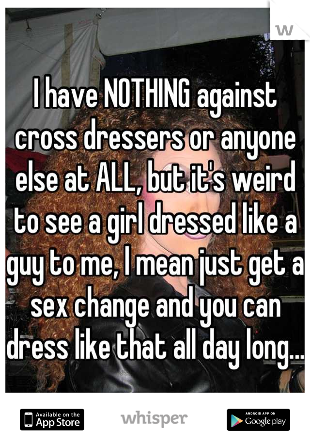 I have NOTHING against cross dressers or anyone else at ALL, but it's weird to see a girl dressed like a guy to me, I mean just get a sex change and you can dress like that all day long...