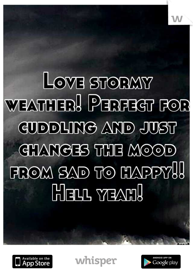Love stormy weather! Perfect for cuddling and just changes the mood from sad to happy!! Hell yeah!