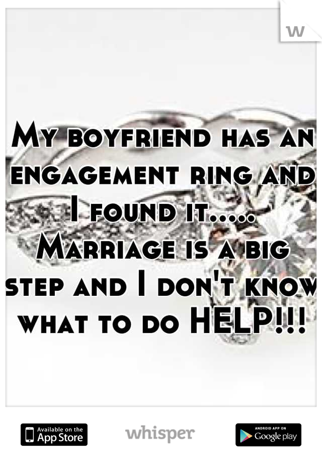 My boyfriend has an engagement ring and I found it..... Marriage is a big step and I don't know what to do HELP!!!