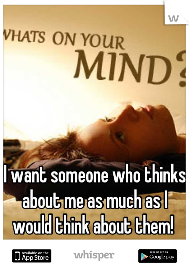 I want someone who thinks about me as much as I would think about them!