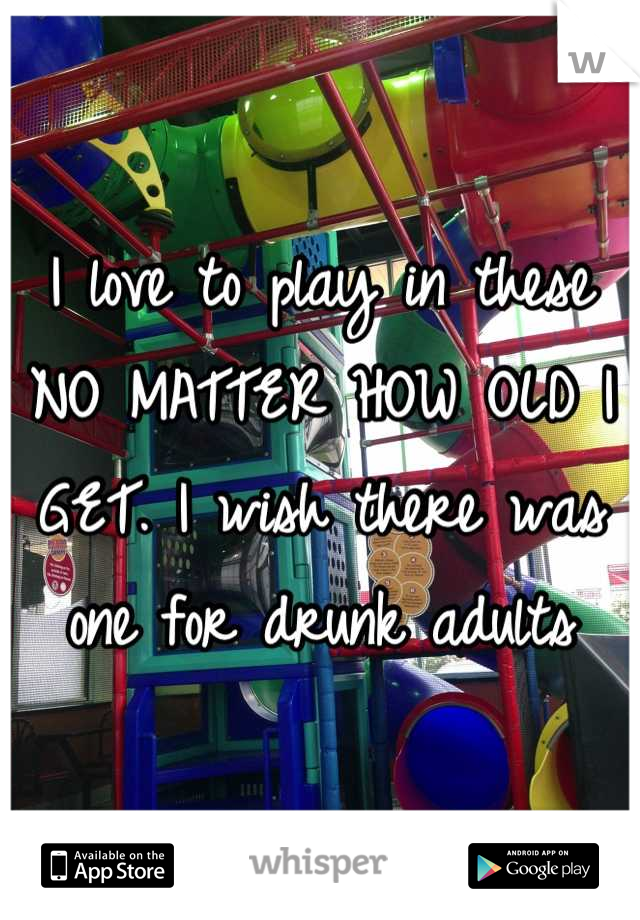 I love to play in these NO MATTER HOW OLD I GET. I wish there was one for drunk adults