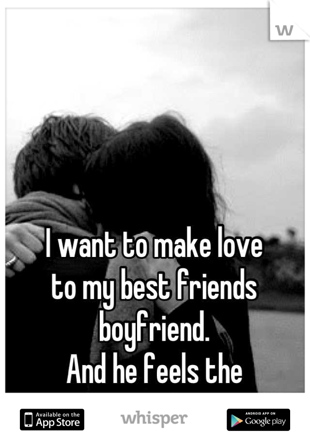 I want to make love  to my best friends boyfriend. And he feels the  same way about me.