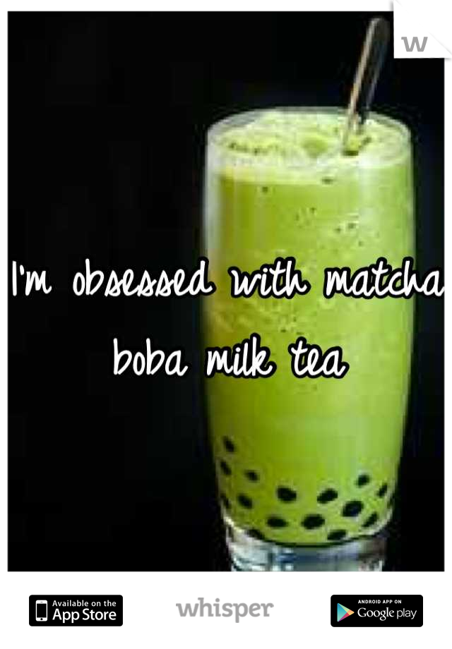 I'm obsessed with matcha boba milk tea