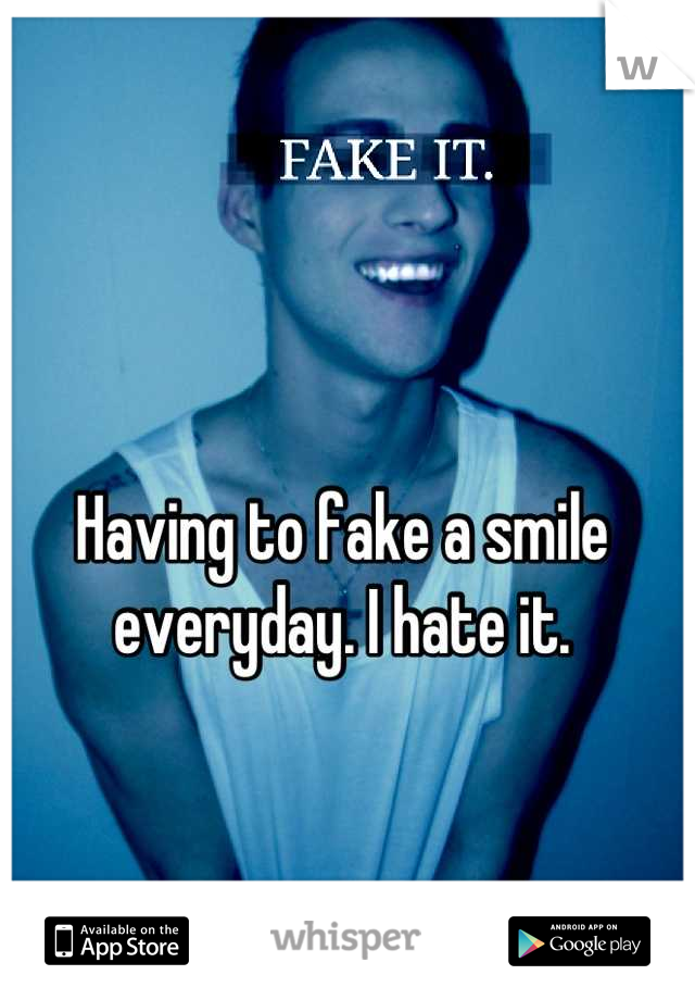 Having to fake a smile everyday. I hate it.