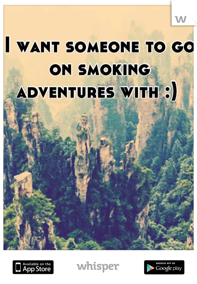 I want someone to go on smoking adventures with :)