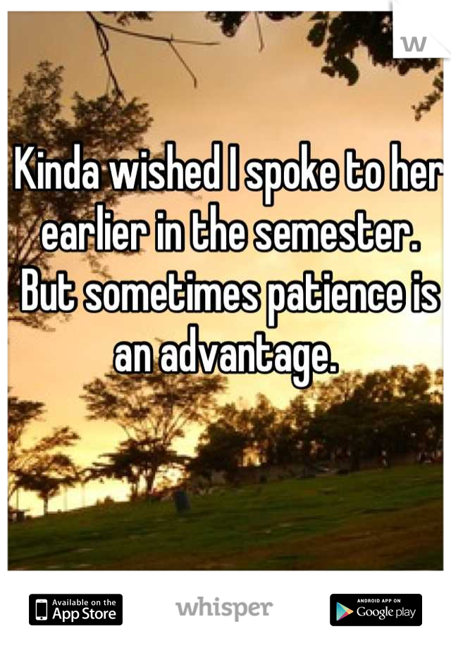Kinda wished I spoke to her earlier in the semester. But sometimes patience is an advantage.