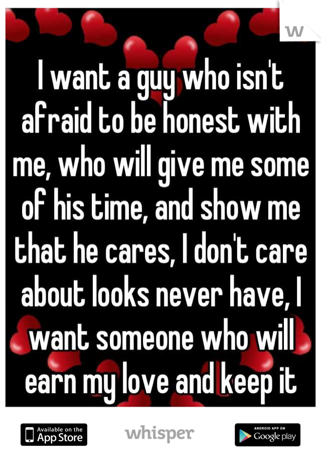 I want a guy who isn't afraid to be honest with me, who will give me some of his time, and show me that he cares, I don't care about looks never have, I want someone who will earn my love and keep it