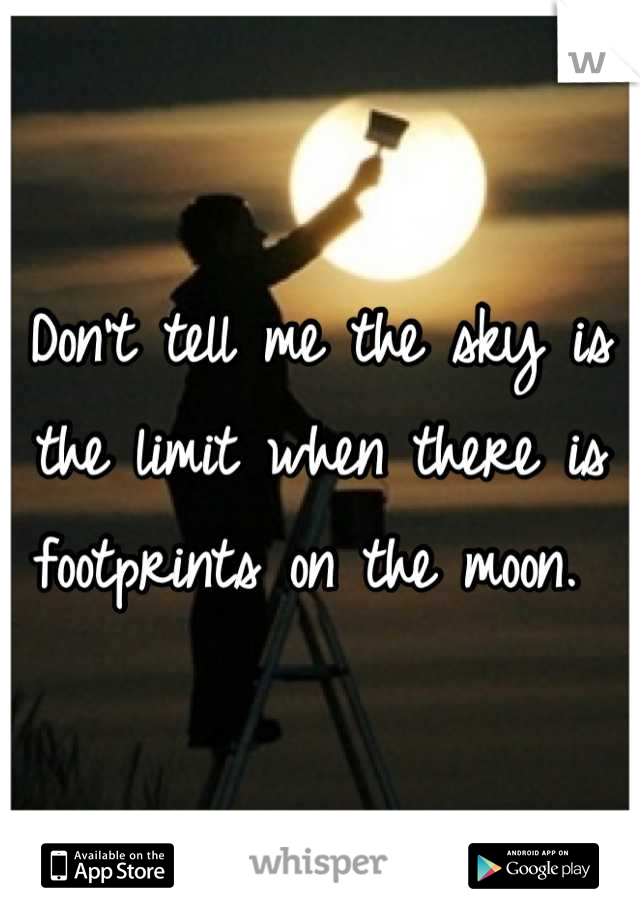 Don't tell me the sky is the limit when there is footprints on the moon.