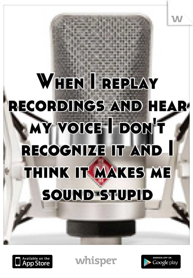 When I replay recordings and hear my voice I don't recognize it and I think it makes me sound stupid
