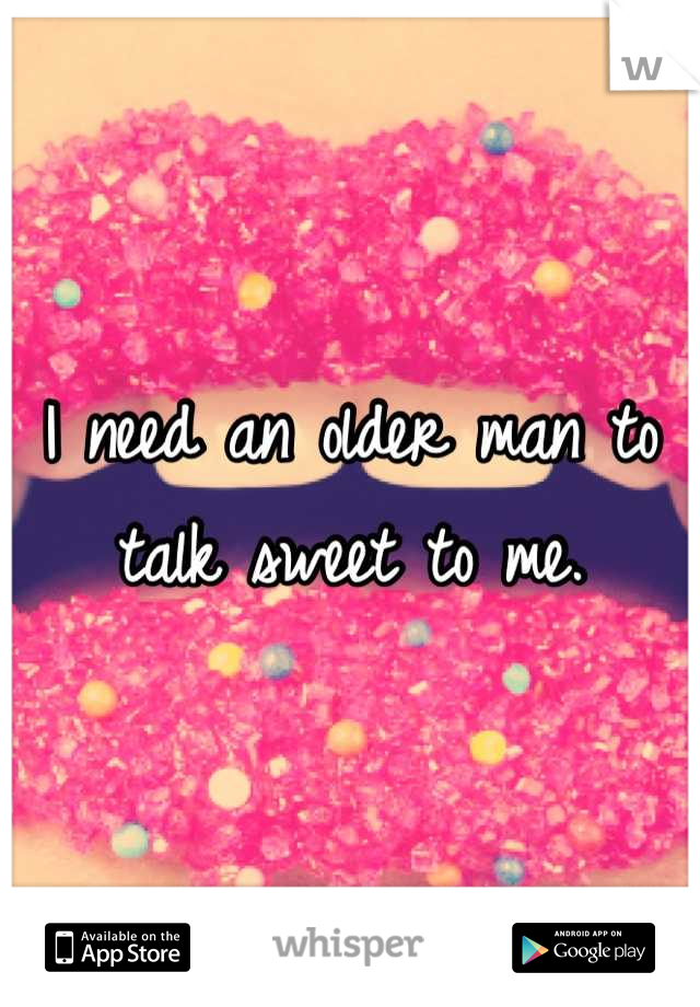 I need an older man to talk sweet to me.