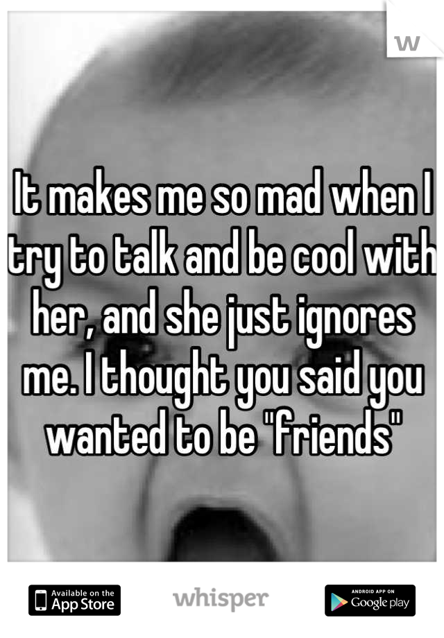 """It makes me so mad when I try to talk and be cool with her, and she just ignores me. I thought you said you wanted to be """"friends"""""""